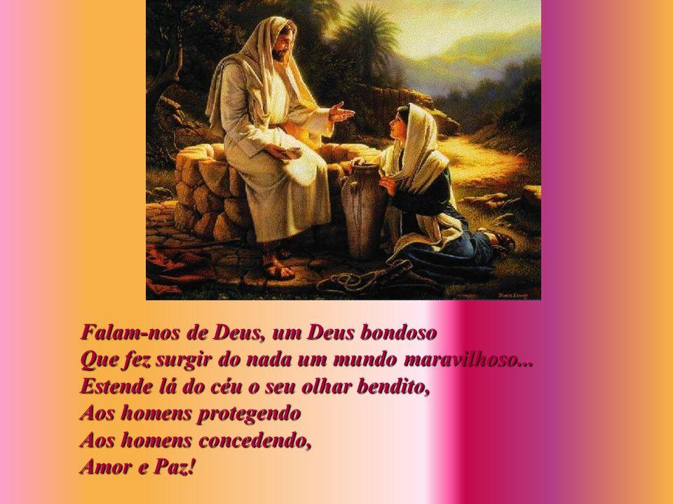 Falam-nos de Deus, um Deus bondoso Que fez surgir do nada um mundo maravilhoso...