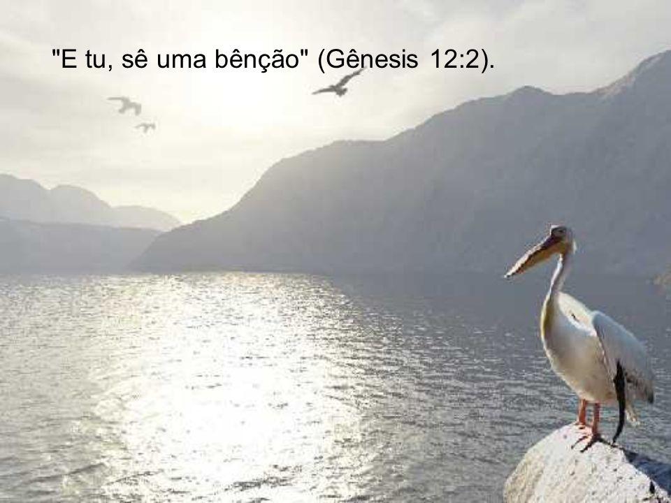E tu, sê uma bênção (Gênesis 12:2).