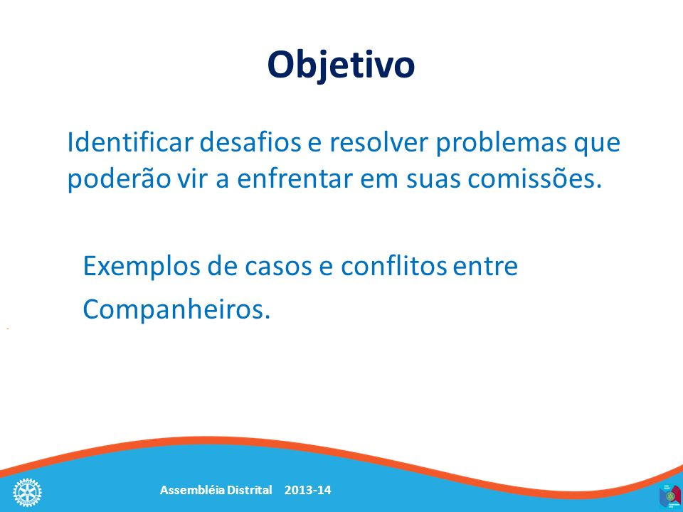 Objetivo Identificar desafios e resolver problemas que poderão vir a enfrentar em suas comissões. Exemplos de casos e conflitos entre Companheiros.