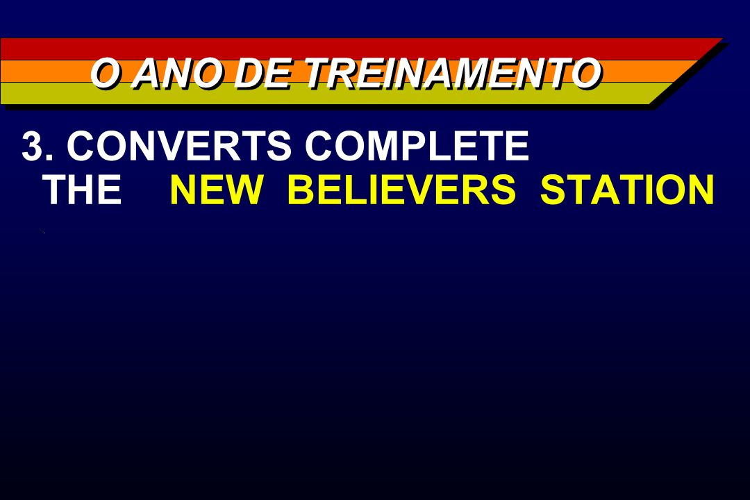 O ANO DE TREINAMENTO 3. CONVERTS COMPLETE THE NEW BELIEVERS STATION