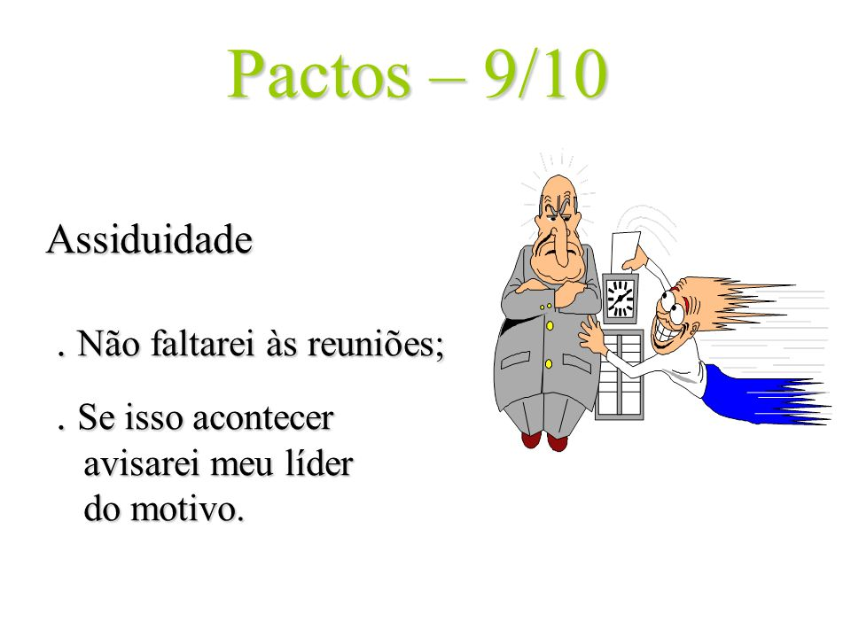 Pactos – 9/10 Assiduidade . Não faltarei às reuniões; .
