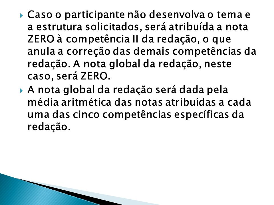 Caso o participante não desenvolva o tema e a estrutura solicitados, será atribuída a nota ZERO à competência II da redação, o que anula a correção das demais competências da redação. A nota global da redação, neste caso, será ZERO.