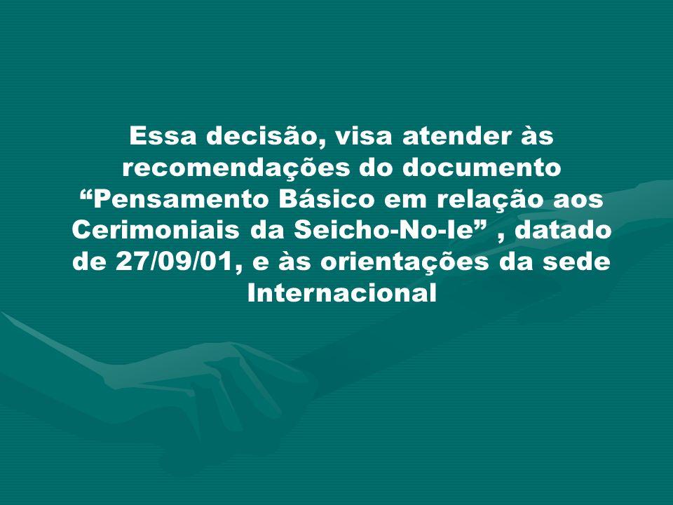 Essa decisão, visa atender às recomendações do documento Pensamento Básico em relação aos Cerimoniais da Seicho-No-Ie , datado de 27/09/01, e às orientações da sede Internacional