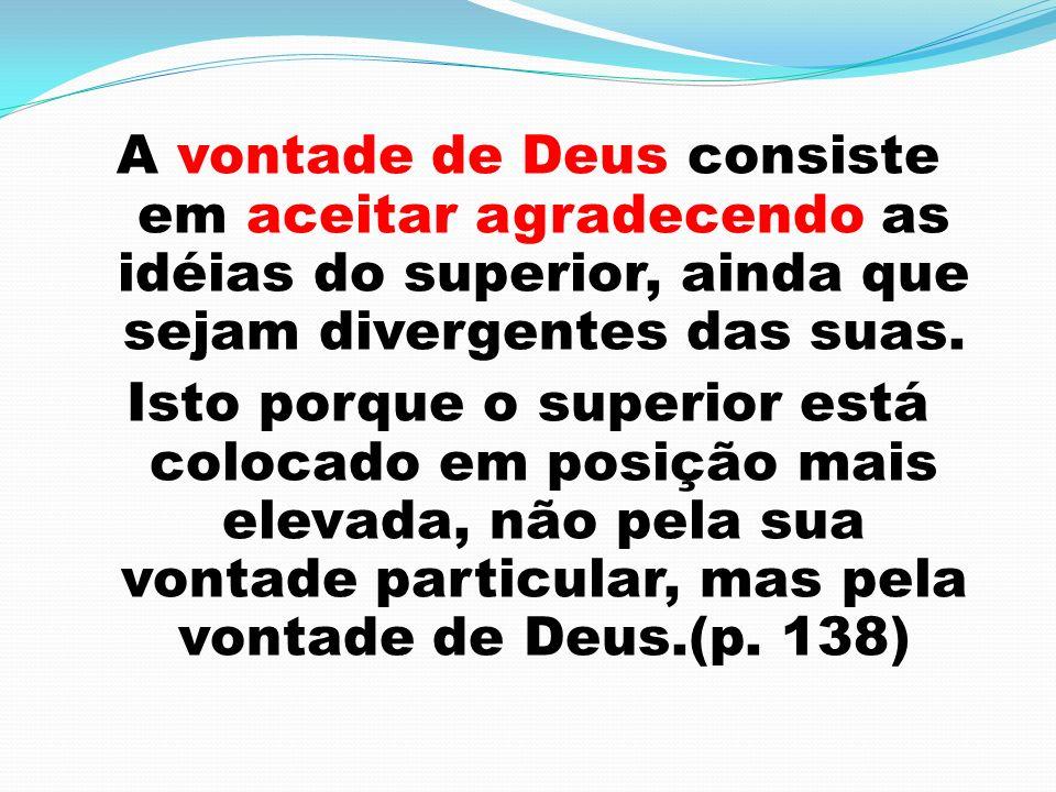A vontade de Deus consiste em aceitar agradecendo as idéias do superior, ainda que sejam divergentes das suas.