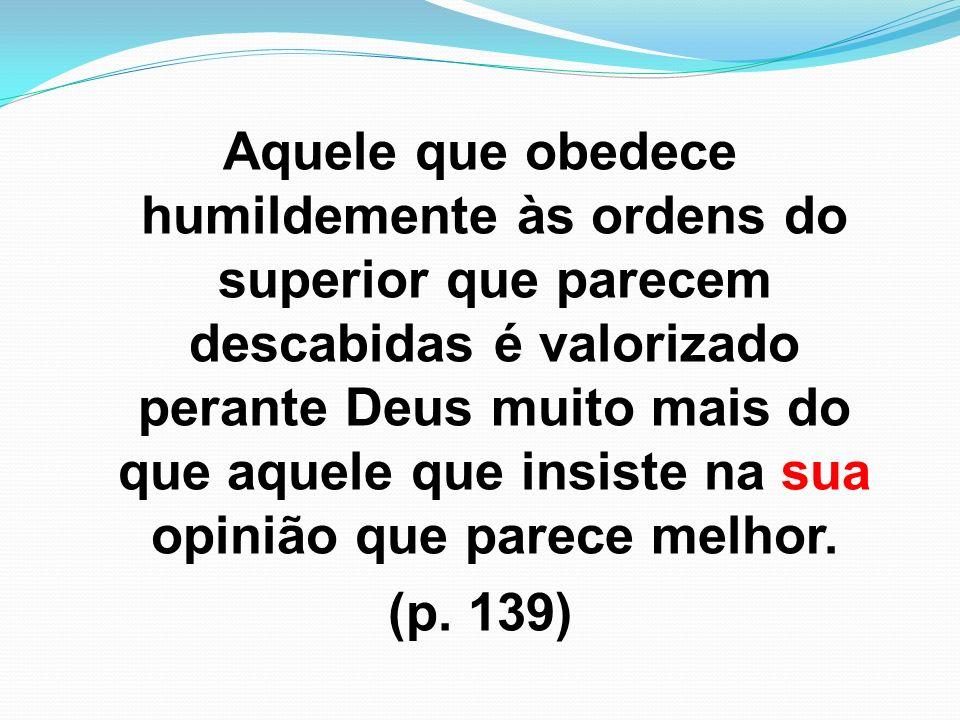Aquele que obedece humildemente às ordens do superior que parecem descabidas é valorizado perante Deus muito mais do que aquele que insiste na sua opinião que parece melhor.