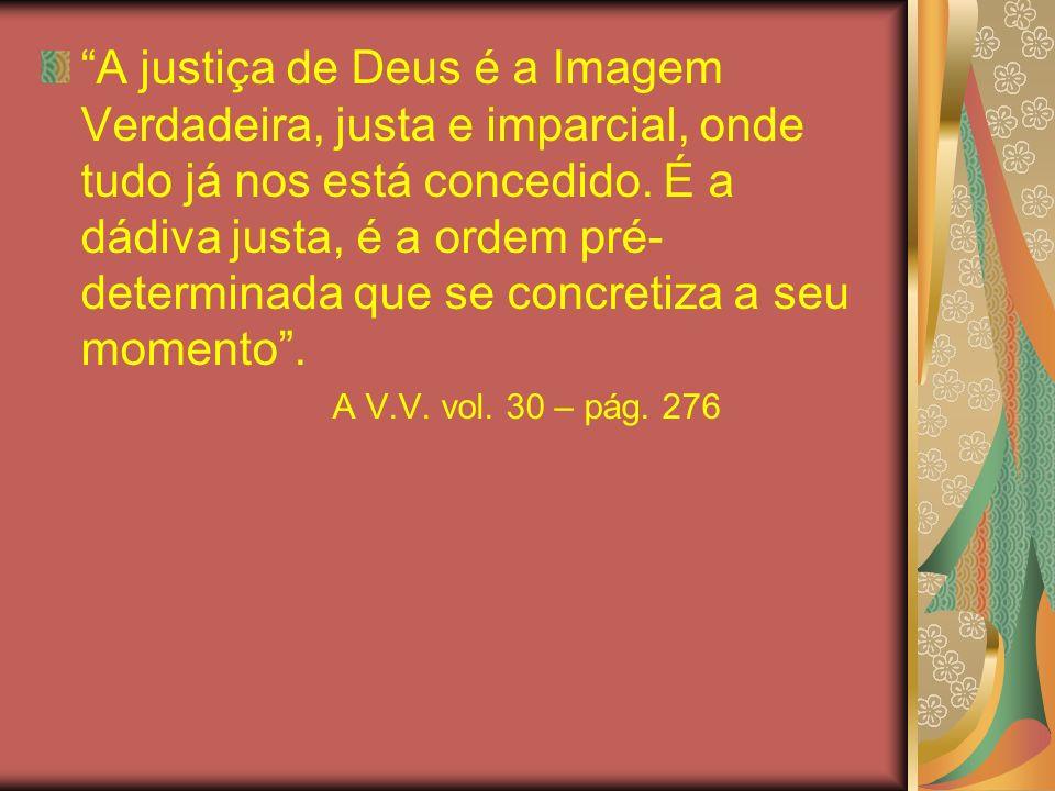 A justiça de Deus é a Imagem Verdadeira, justa e imparcial, onde tudo já nos está concedido. É a dádiva justa, é a ordem pré-determinada que se concretiza a seu momento .