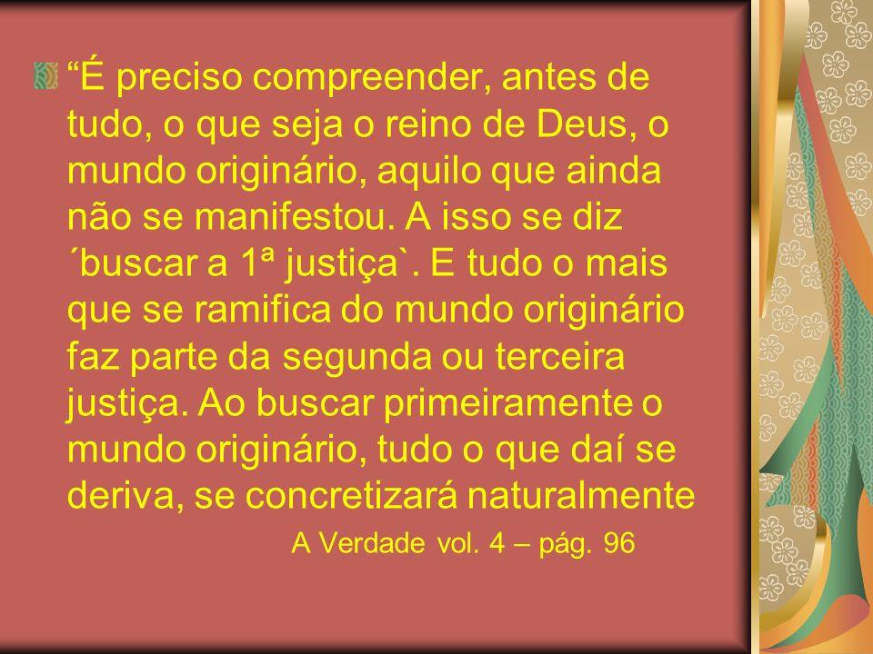 É preciso compreender, antes de tudo, o que seja o reino de Deus, o mundo originário, aquilo que ainda não se manifestou. A isso se diz ´buscar a 1ª justiça`. E tudo o mais que se ramifica do mundo originário faz parte da segunda ou terceira justiça. Ao buscar primeiramente o mundo originário, tudo o que daí se deriva, se concretizará naturalmente