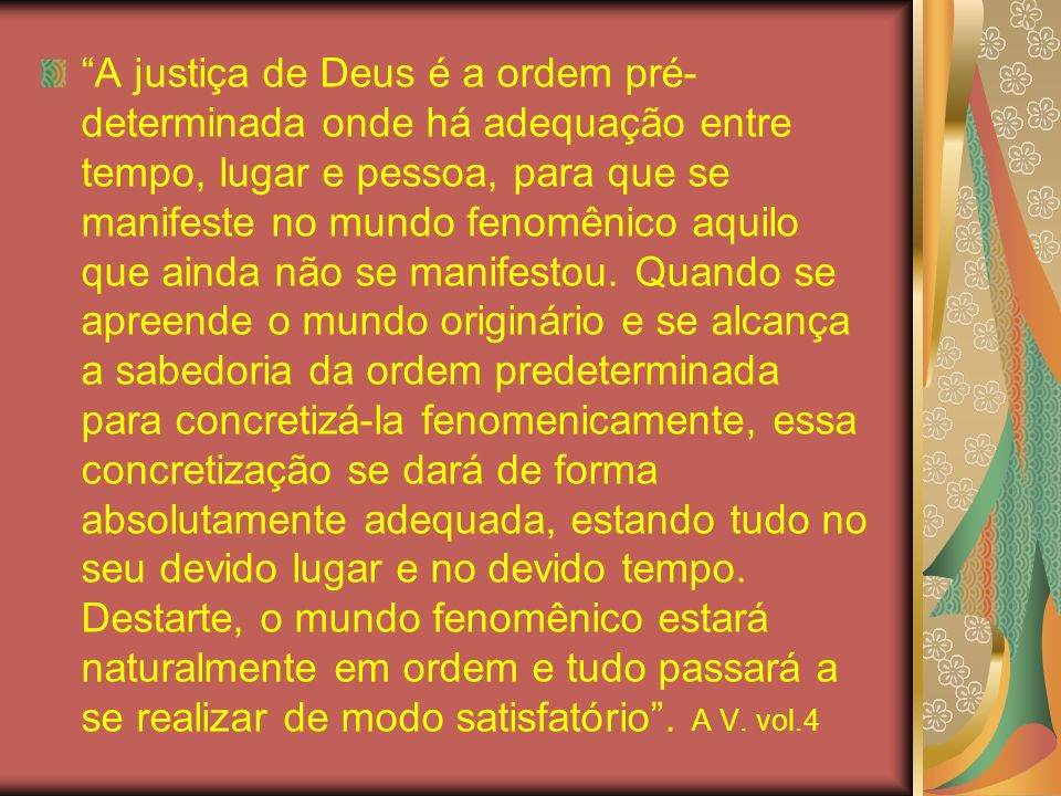 A justiça de Deus é a ordem pré-determinada onde há adequação entre tempo, lugar e pessoa, para que se manifeste no mundo fenomênico aquilo que ainda não se manifestou.