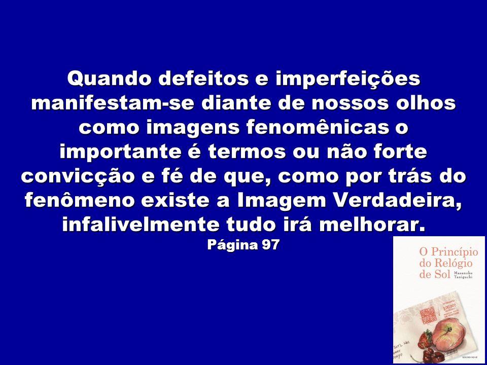 Quando defeitos e imperfeições manifestam-se diante de nossos olhos como imagens fenomênicas o importante é termos ou não forte convicção e fé de que, como por trás do fenômeno existe a Imagem Verdadeira, infalivelmente tudo irá melhorar.