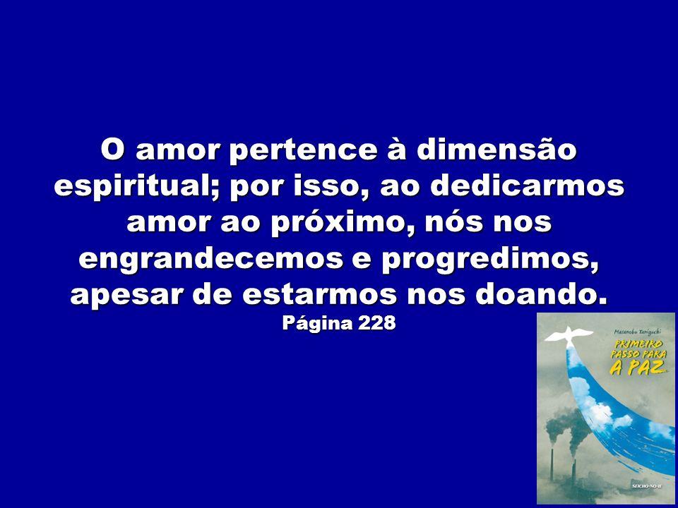 O amor pertence à dimensão espiritual; por isso, ao dedicarmos amor ao próximo, nós nos engrandecemos e progredimos, apesar de estarmos nos doando.