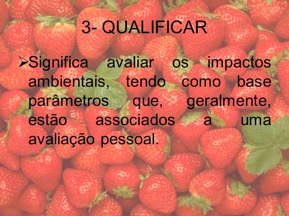 3- QUALIFICAR Significa avaliar os impactos ambientais, tendo como base parâmetros que, geralmente, estão associados a uma avaliação pessoal.
