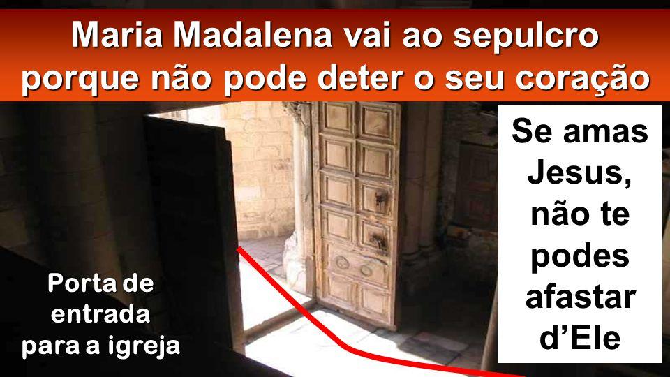 Maria Madalena vai ao sepulcro porque não pode deter o seu coração