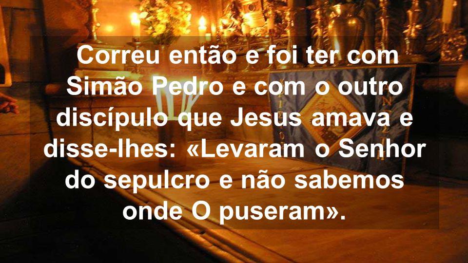 Correu então e foi ter com Simão Pedro e com o outro discípulo que Jesus amava e disse-lhes: «Levaram o Senhor do sepulcro e não sabemos onde O puseram».