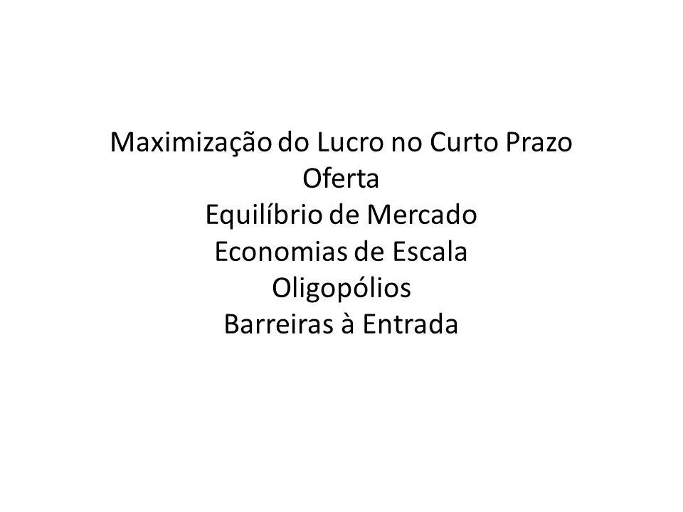Maximização do Lucro no Curto Prazo Oferta Equilíbrio de Mercado Economias de Escala Oligopólios Barreiras à Entrada