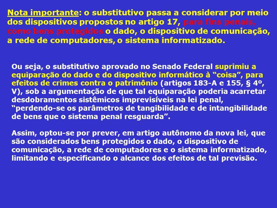 Nota importante: o substitutivo passa a considerar por meio dos dispositivos propostos no artigo 17, para fins penais, como bens protegidos o dado, o dispositivo de comunicação, a rede de computadores, o sistema informatizado.