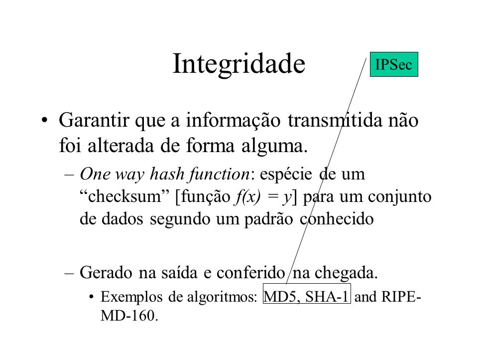 Integridade IPSec. Garantir que a informação transmitida não foi alterada de forma alguma.