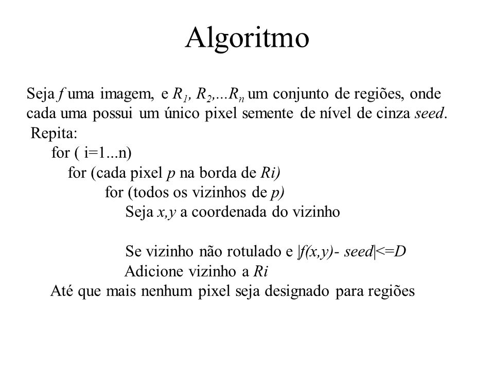 Algoritmo Seja f uma imagem, e R1, R2,...Rn um conjunto de regiões, onde. cada uma possui um único pixel semente de nível de cinza seed.