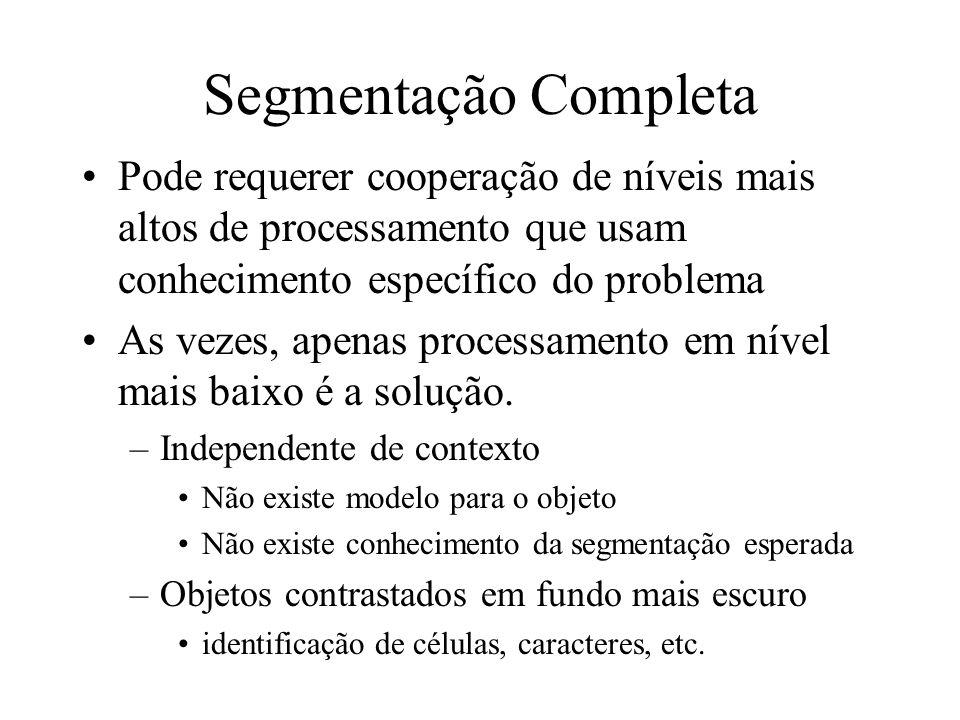 Segmentação Completa Pode requerer cooperação de níveis mais altos de processamento que usam conhecimento específico do problema.