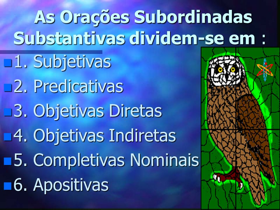 As Orações Subordinadas Substantivas dividem-se em :