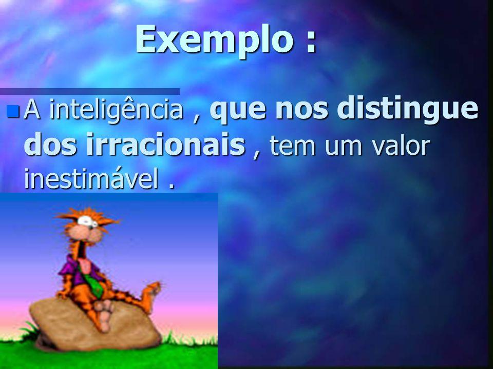 Exemplo : A inteligência , que nos distingue dos irracionais , tem um valor inestimável .