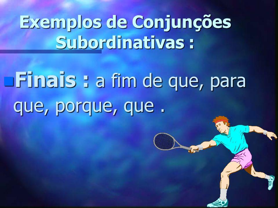 Exemplos de Conjunções Subordinativas :