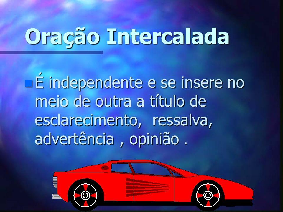 Oração IntercaladaÉ independente e se insere no meio de outra a título de esclarecimento, ressalva, advertência , opinião .