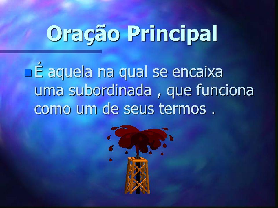 Oração Principal É aquela na qual se encaixa uma subordinada , que funciona como um de seus termos .