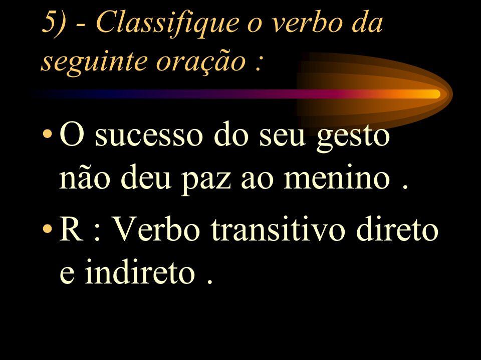 5) - Classifique o verbo da seguinte oração :