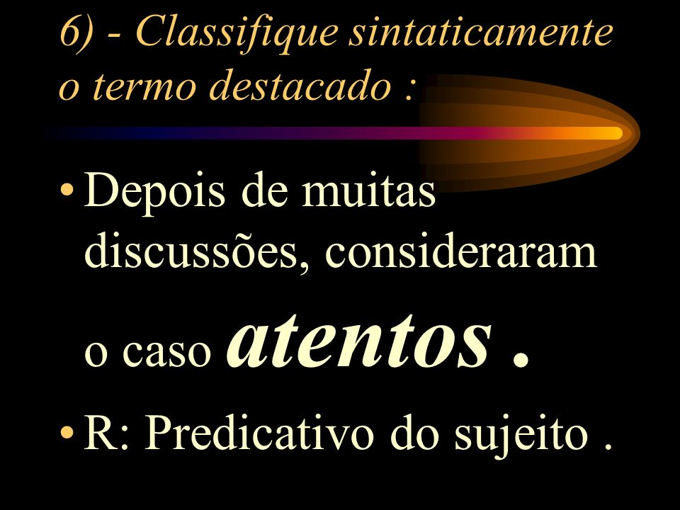 6) - Classifique sintaticamente o termo destacado :