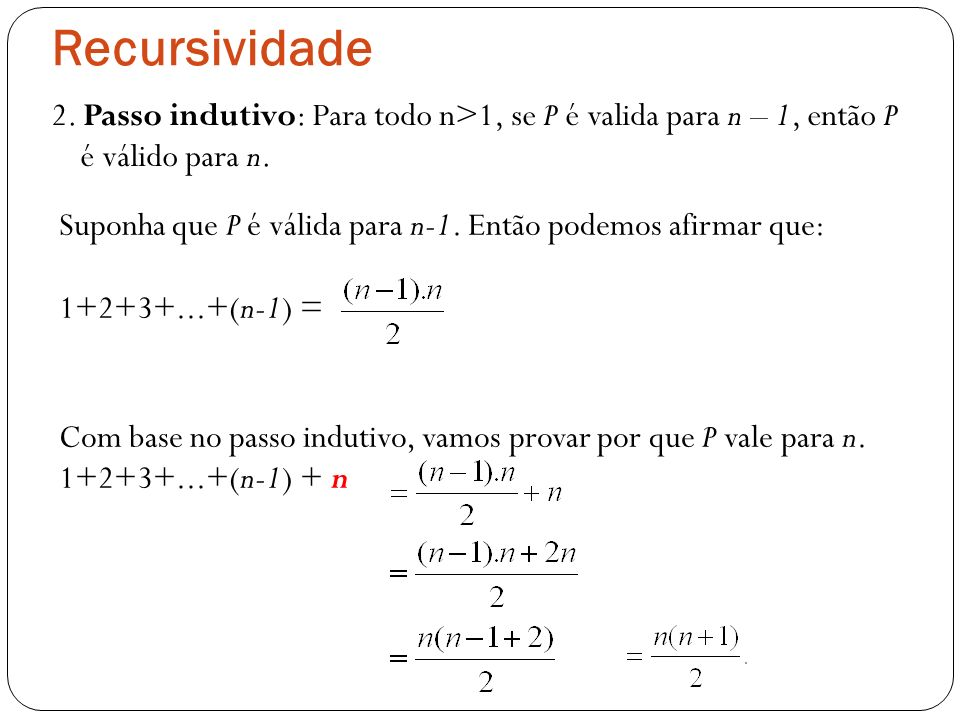 Recursividade 2. Passo indutivo: Para todo n>1, se P é valida para n – 1, então P é válido para n.
