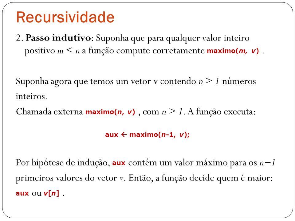 Recursividade 2. Passo indutivo: Suponha que para qualquer valor inteiro positivo m < n a função compute corretamente maximo(m, v) .