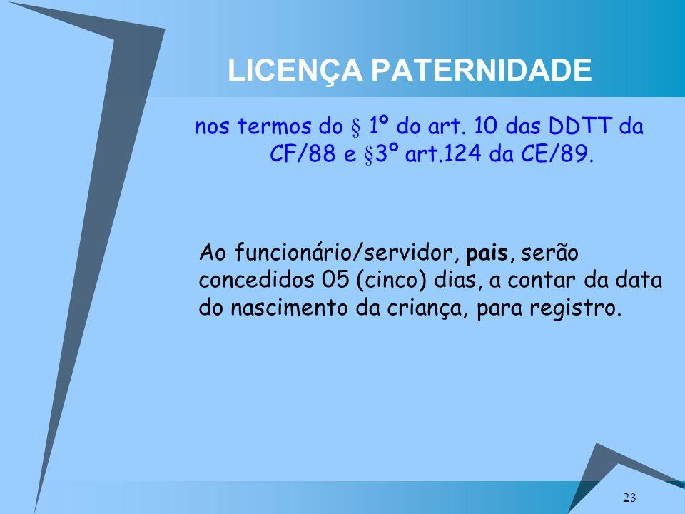 LICENÇA PATERNIDADE nos termos do § 1º do art. 10 das DDTT da CF/88 e §3º art.124 da CE/89.