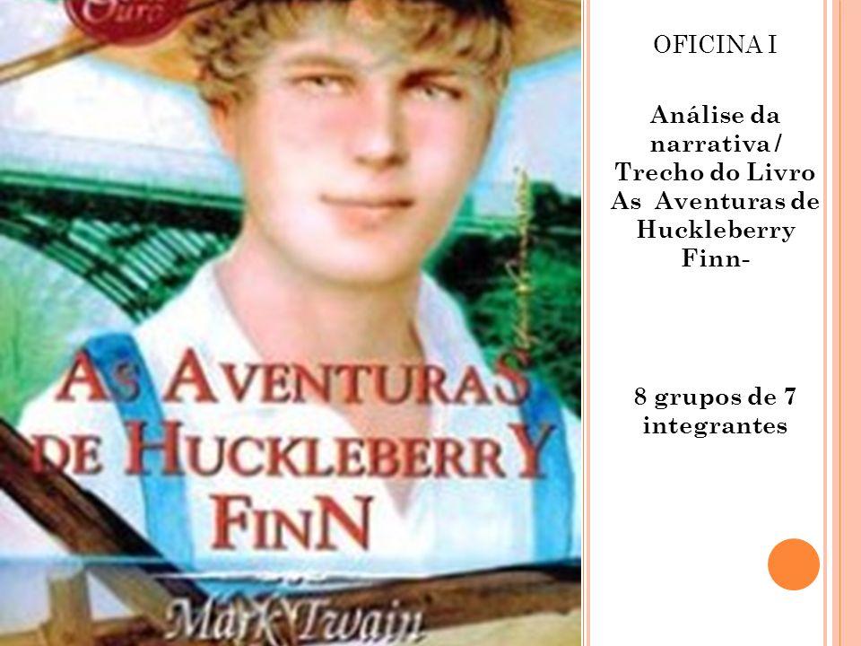OFICINA I Análise da narrativa / Trecho do Livro As Aventuras de Huckleberry Finn- 8 grupos de 7 integrantes.