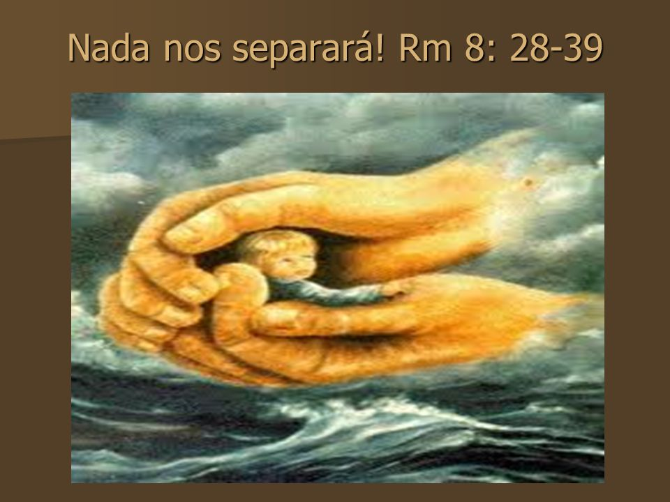 Nada nos separará! Rm 8: 28-39