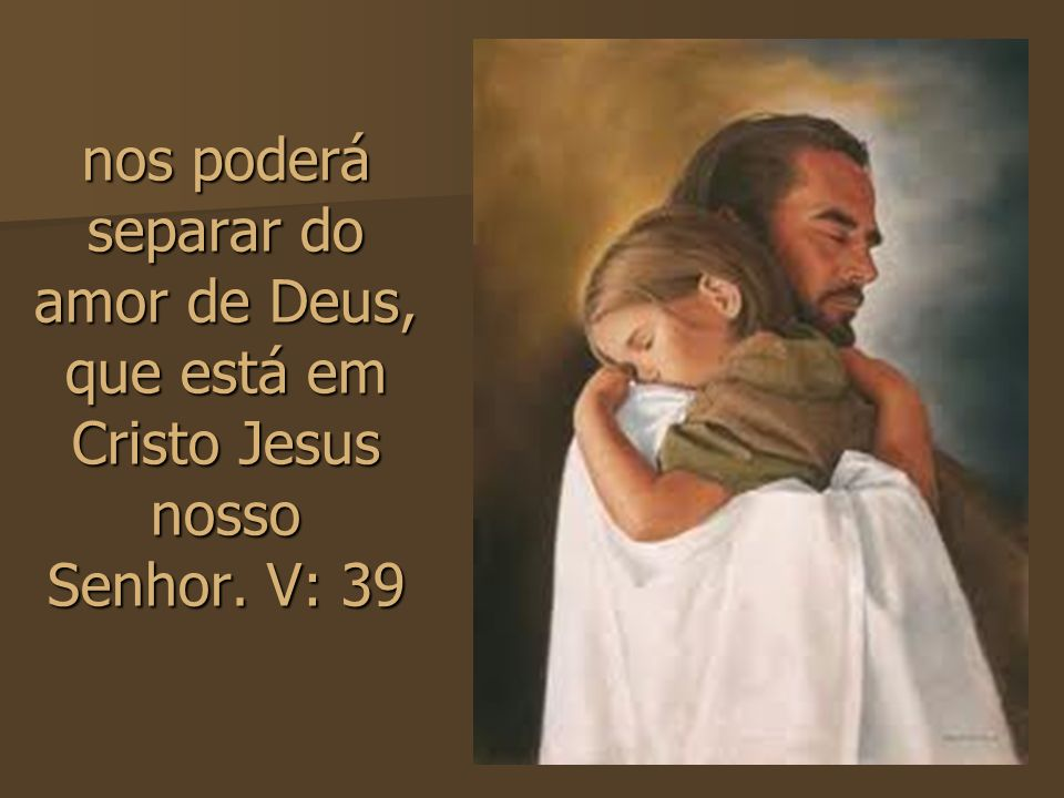 nos poderá separar do amor de Deus, que está em Cristo Jesus nosso Senhor. V: 39