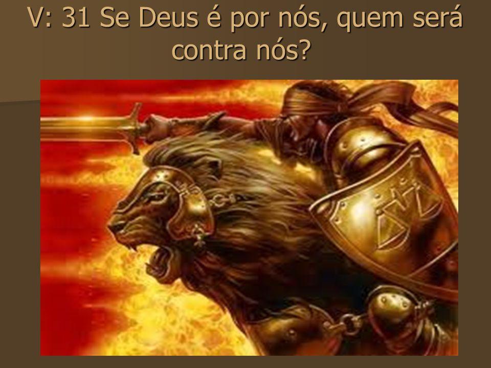 V: 31 Se Deus é por nós, quem será contra nós