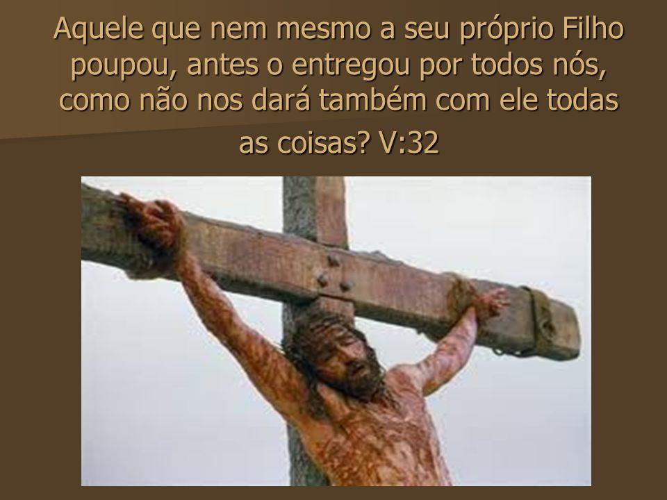 Aquele que nem mesmo a seu próprio Filho poupou, antes o entregou por todos nós, como não nos dará também com ele todas as coisas.