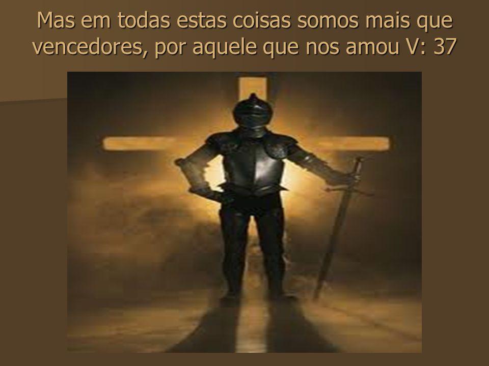 Mas em todas estas coisas somos mais que vencedores, por aquele que nos amou V: 37