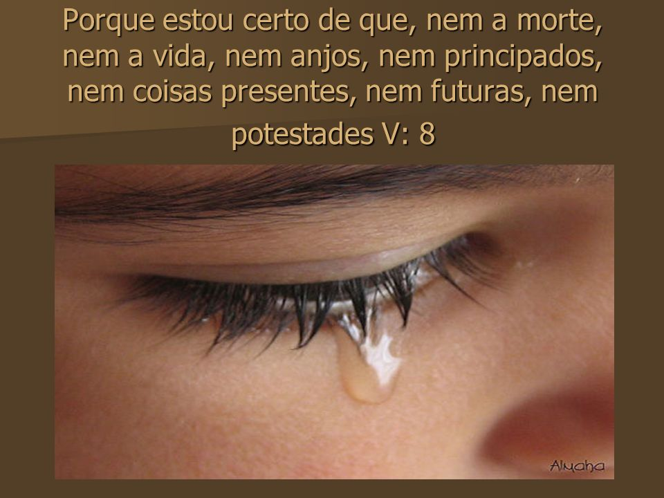 Porque estou certo de que, nem a morte, nem a vida, nem anjos, nem principados, nem coisas presentes, nem futuras, nem potestades V: 8