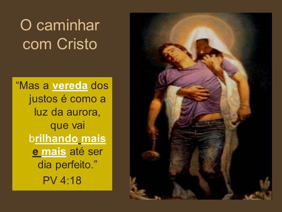 O caminhar com Cristo Mas a vereda dos justos é como a luz da aurora, que vai brilhando mais e mais até ser dia perfeito.
