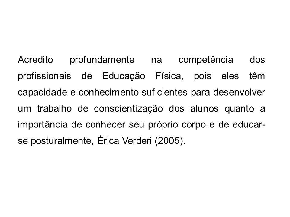Acredito profundamente na competência dos profissionais de Educação Física, pois eles têm capacidade e conhecimento suficientes para desenvolver um trabalho de conscientização dos alunos quanto a importância de conhecer seu próprio corpo e de educar-se posturalmente, Érica Verderi (2005).