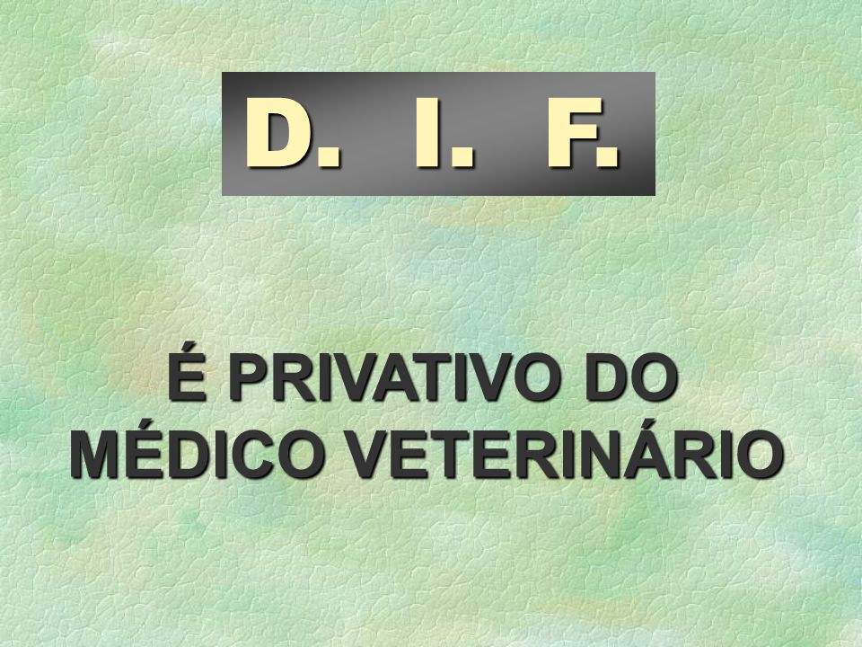 D. I. F. É PRIVATIVO DO MÉDICO VETERINÁRIO