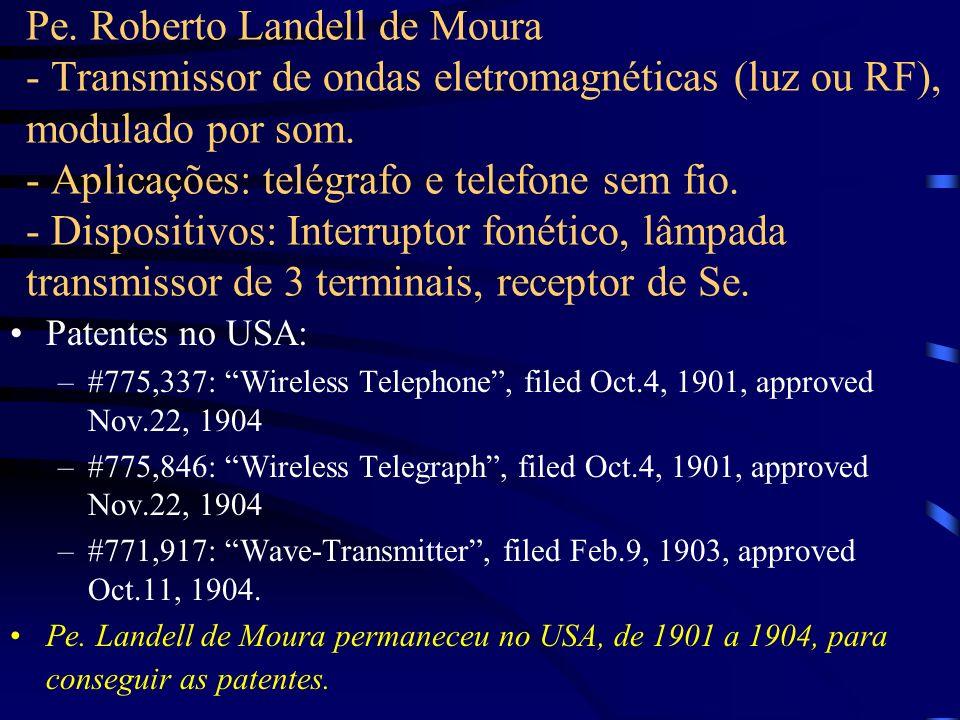 Pe. Roberto Landell de Moura - Transmissor de ondas eletromagnéticas (luz ou RF), modulado por som. - Aplicações: telégrafo e telefone sem fio. - Dispositivos: Interruptor fonético, lâmpada transmissor de 3 terminais, receptor de Se.