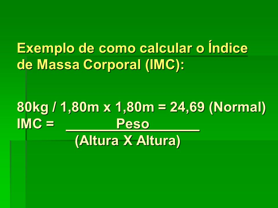 Exemplo de como calcular o Índice de Massa Corporal (IMC): 80kg / 1,80m x 1,80m = 24,69 (Normal) IMC = Peso (Altura X Altura)