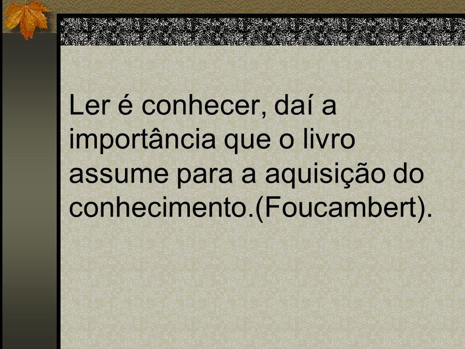 Ler é conhecer, daí a importância que o livro assume para a aquisição do conhecimento.(Foucambert).