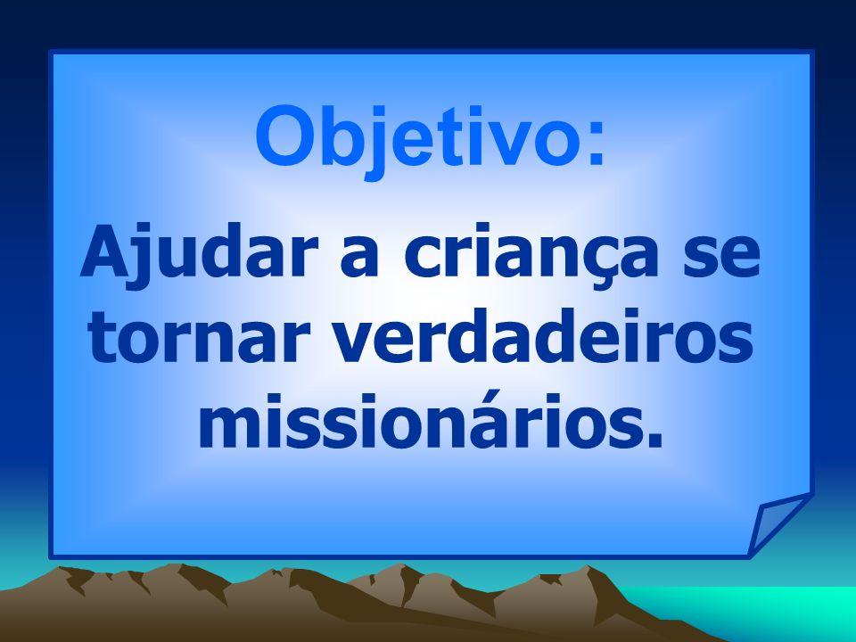 Objetivo: Ajudar a criança se tornar verdadeiros missionários.