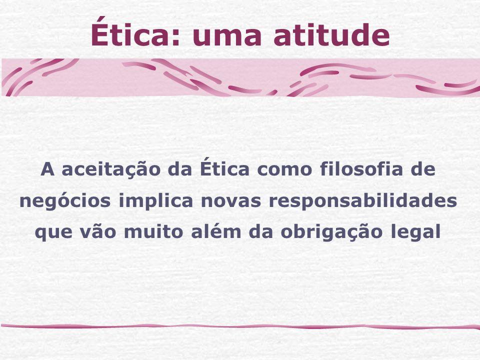 Ética: uma atitude A aceitação da Ética como filosofia de negócios implica novas responsabilidades que vão muito além da obrigação legal.