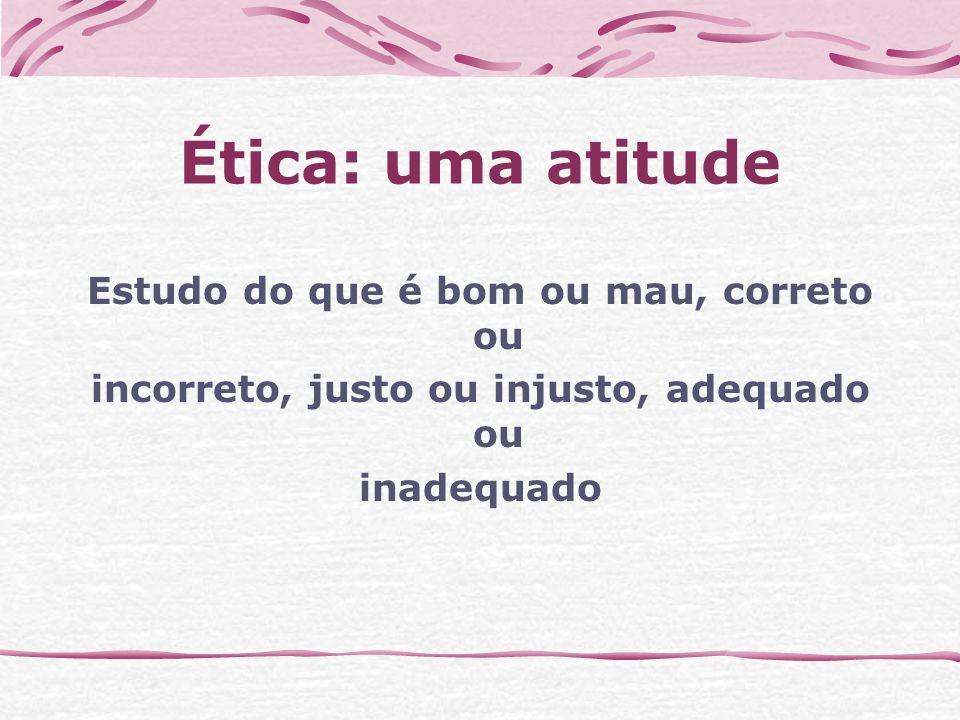 Ética: uma atitude Estudo do que é bom ou mau, correto ou