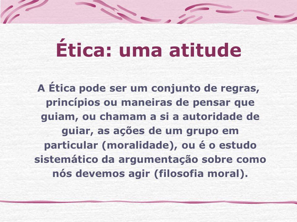 Ética: uma atitude A Ética pode ser um conjunto de regras,