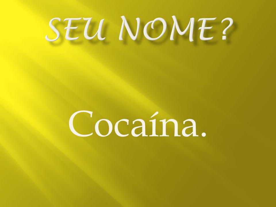 Seu nome Cocaína.